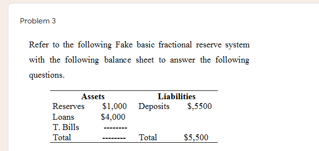 Problem 3 Refer to the following Fake basic fractional reserve system with the following balance sheet to answer the followin