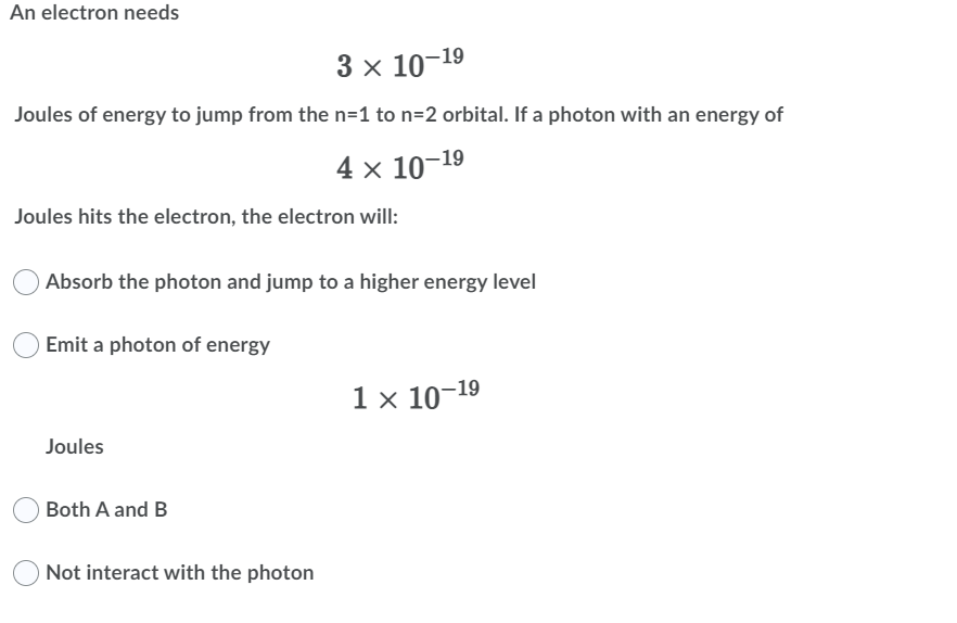 An electron needs 3 x 10-19 Joules of energy to jump from the n=1 to n=2 orbital. If a photon with an energy of 4 x 10-19 Jou