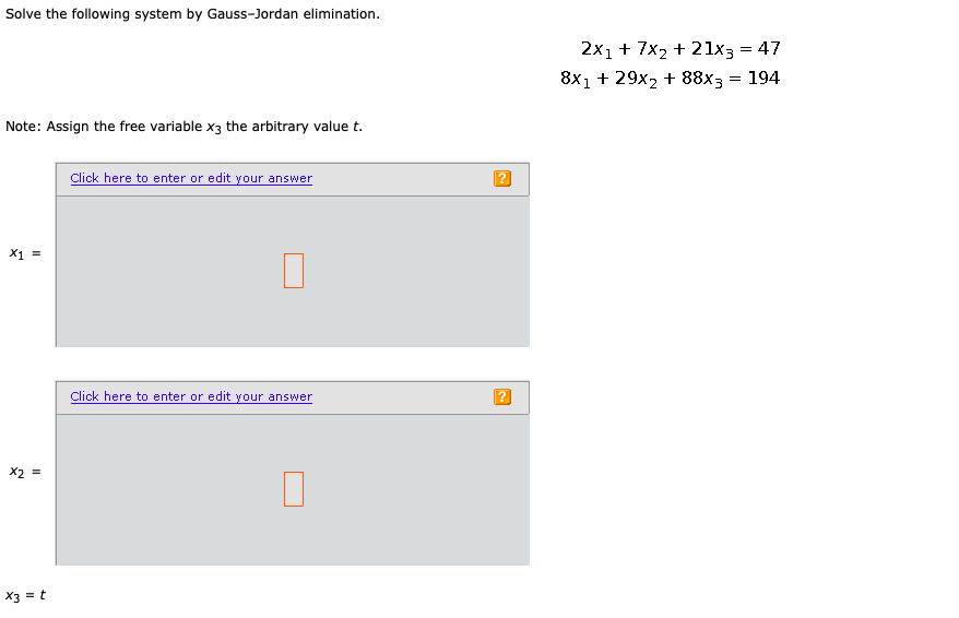 Solve the following system by Gauss-Jordan elimination. 2x1 + 7x2 + 21x3 = 47 8x1 + 29x2 + 88X3 = 194 Note: Assign the free v