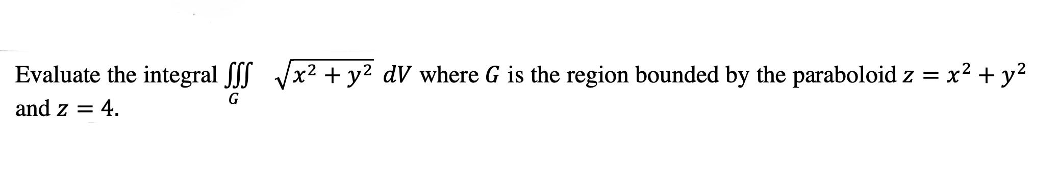 Evaluate the integral SSS Vx2 + y2 dV where G is the region bounded by the paraboloid z = x2 + y2 and z = 4. G