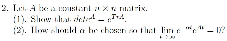 2. Let A be a constant n x n matrix. (1). Show that dete A = eTrA. (2). How should a be chosen so that lim e-at At = 0? to