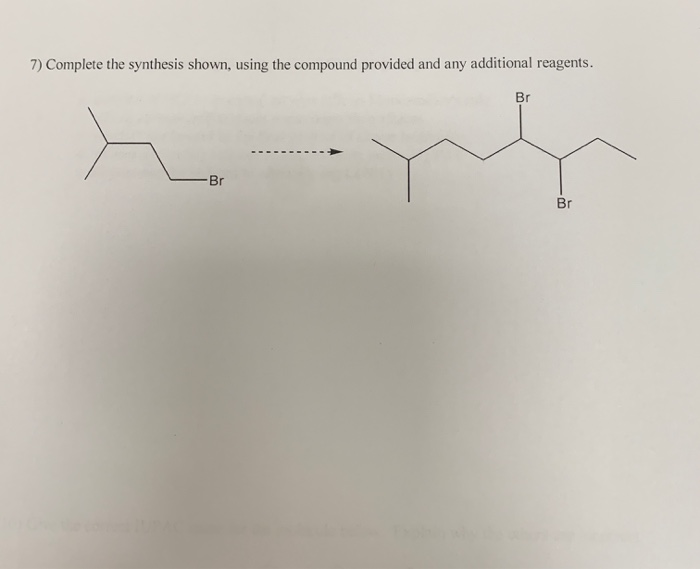7) Complete the synthesis shown, using the compound provided and any additional reagents. Br - Br Br
