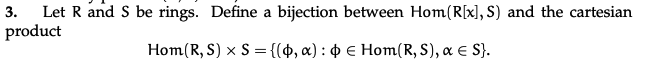 3. Let Rand S be rings. Define a bijection between Hom(R[x], S) and the cartesian product Hom(RS) XS = {(0,a): 0 € Hom(R, S),