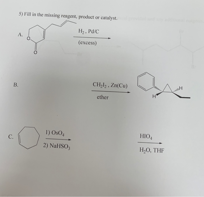 5) Fill in the missing reagent, product or catalyst. H2, Pd/C A. (excess) CH212, Zn(Cu) B. ether 1) OsO4 HIO4 C. 2) NAHSO3 H2
