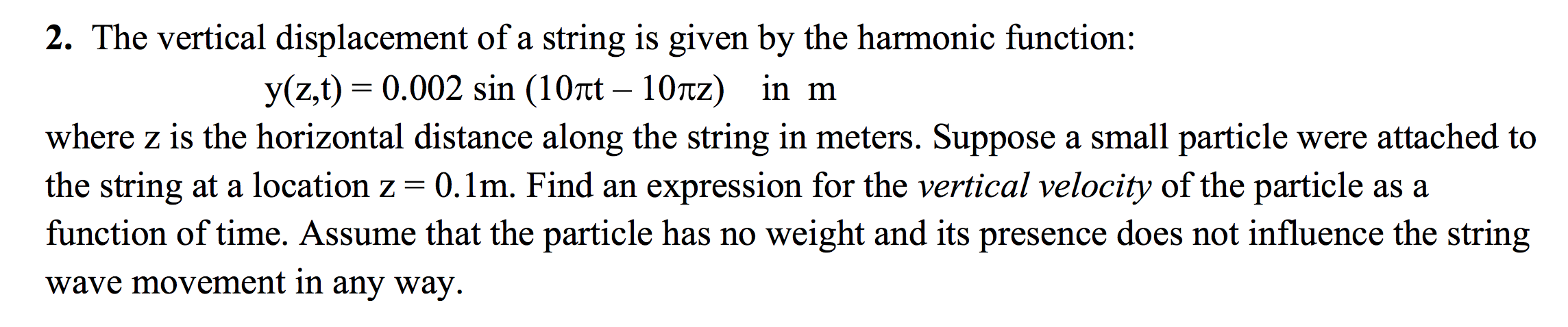 2. The vertical displacement of a string is given by the harmonic function: y(z,t) = 0.002 sin (10rt – 10tz) in m where z is
