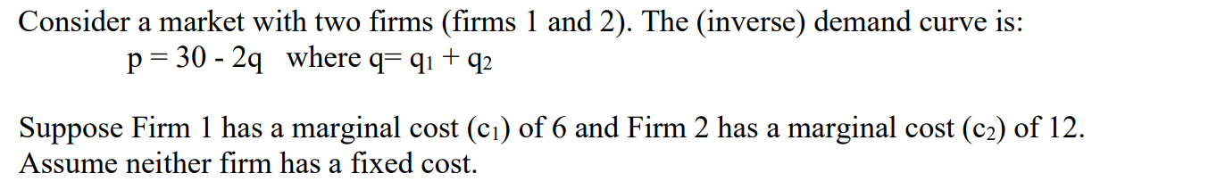Consider a market with two firms (firms 1 and 2). The (inverse) demand curve is: p= 30 - 2q where q= qı+q2 Suppose Firm 1 has