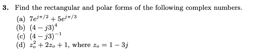 3. Find the rectangular and polar forms of the following complex numbers. (a) 7ej7/2 + 5e37/3 (b) (4 – j3) (c) (4 – j3)-1 (d)