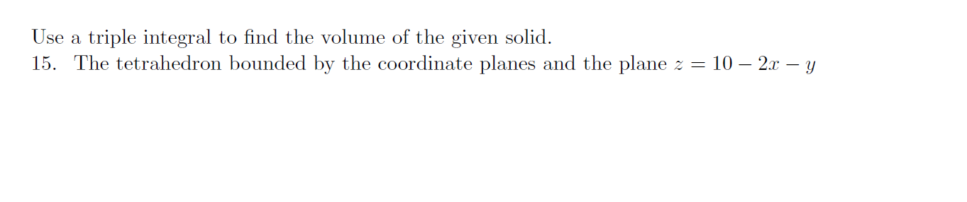 Use a triple integral to find the volume of the given solid. 15. The tetrahedron bounded by the coordinate planes and the pla