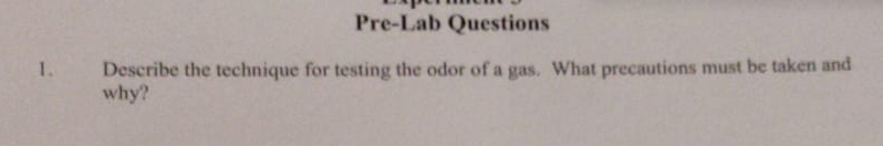 www Pre-Lab Questions Describe the technique for testing the odor of a gas. What precautions must be taken and why?
