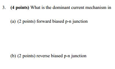 3. (4 points) What is the dominant current mechanism in (a) (2 points) forward biased p-n junction (b) (2 points) reverse bia
