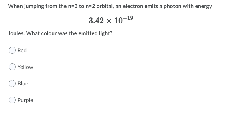 When jumping from the n=3 to n=2 orbital, an electron emits a photon with energy 3.42 x 10-19 Joules. What colour was the emi