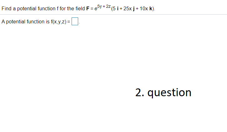 Find a potential function f for the field F = 25y +22(5 i + 25x j + 10x K). A potential function is f(x,y,z) = 2. question