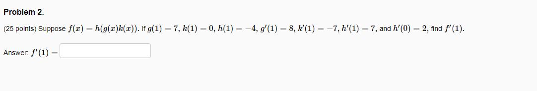 Problem 2. (25 points) Suppose f(2)=h(g(2)k(2)). If g(1) = 7, k(1) = 0, h(1) = -4, g(1) = 8, K(1) = -7, h(1) = 7, and h(0