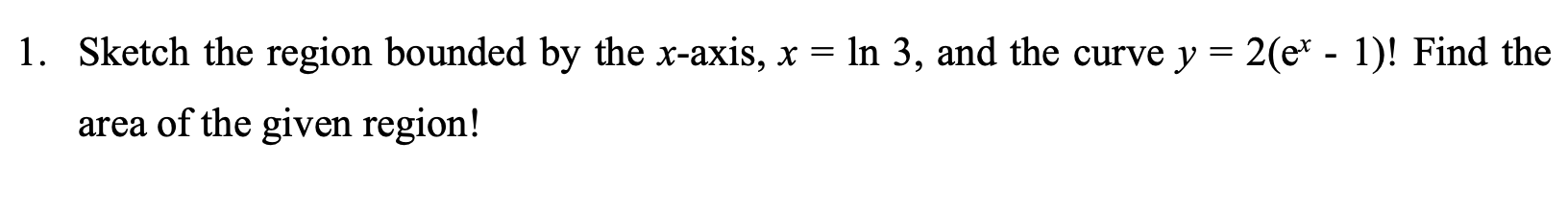1. Sketch the region bounded by the x-axis, x = ln 3, and the curve y = 2(et - 1)! Find the area of the given region!
