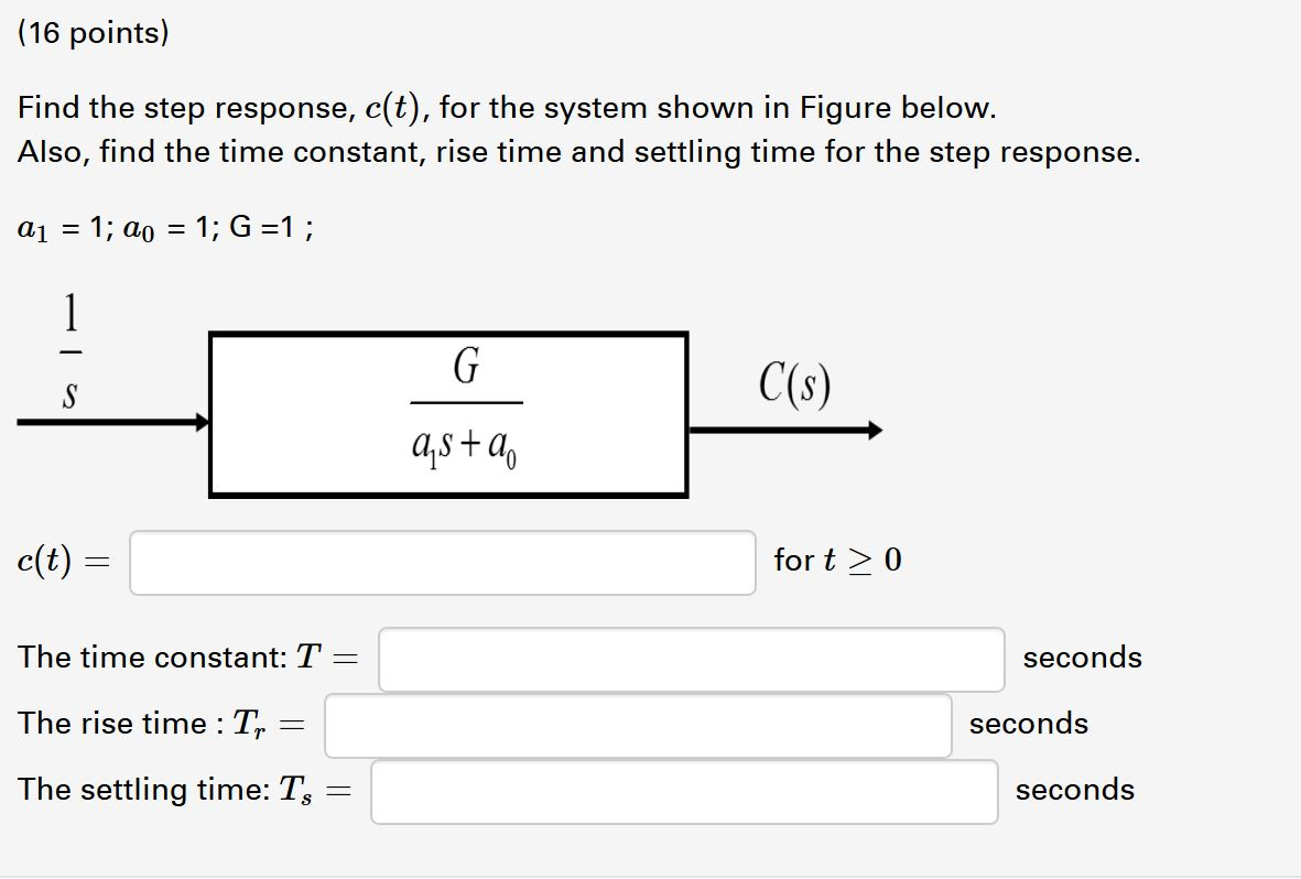 (16 points) Find the step response, c(t), for the system shown in Figure below. Also, find the time constant, rise time and s