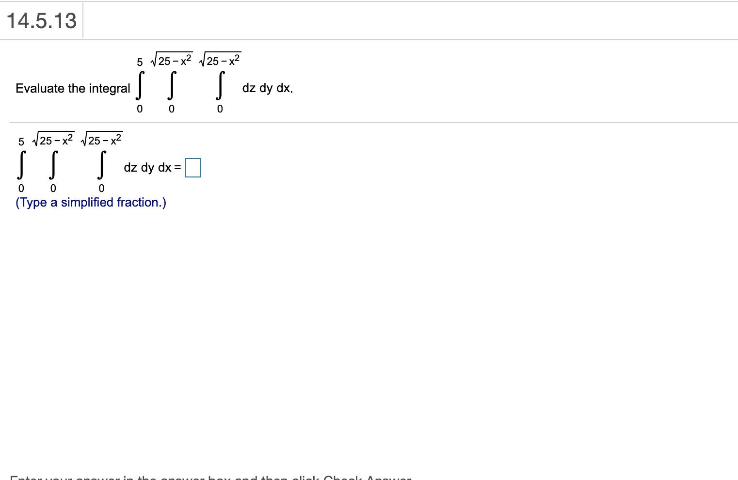 14.5.13 5 125 – x2 25 - x2 Evaluate the integrals Il s dz dy dx. 0 0 0 5 V25 - x? 125 – x2 s s dz dy dx = 0 0 (Type a simplif