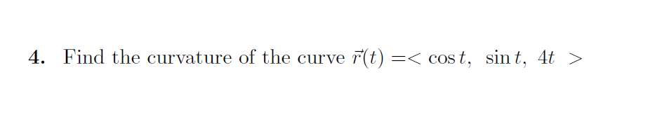 4. Find the curvature of the curve F(t) =< cost, sint, 4t >
