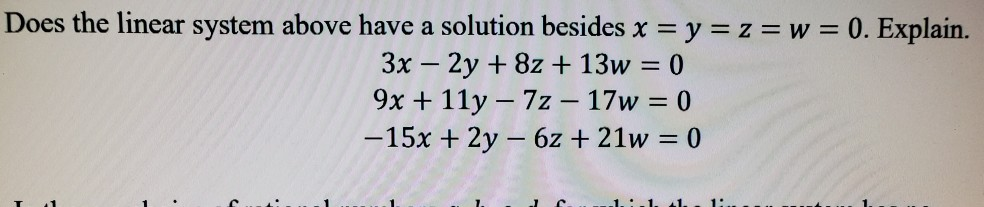 Does the linear system above have a solution besides x = y = z = w = 0. Explain. 3x – 2y + 8z + 13w = 0 9x + 11y – 72 – 17w =