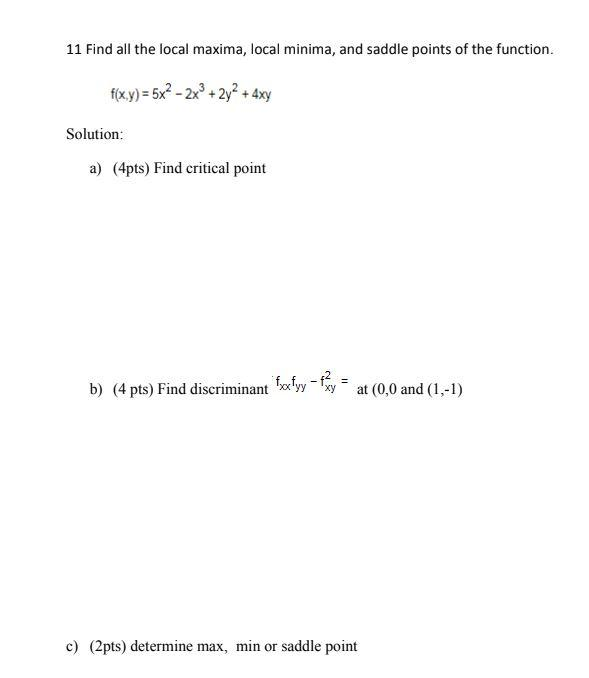 11 Find all the local maxima, local minima, and saddle points of the function. f(x,y) = 5x2 - 2x® + 2y2 + 4xy Solution: a) (4