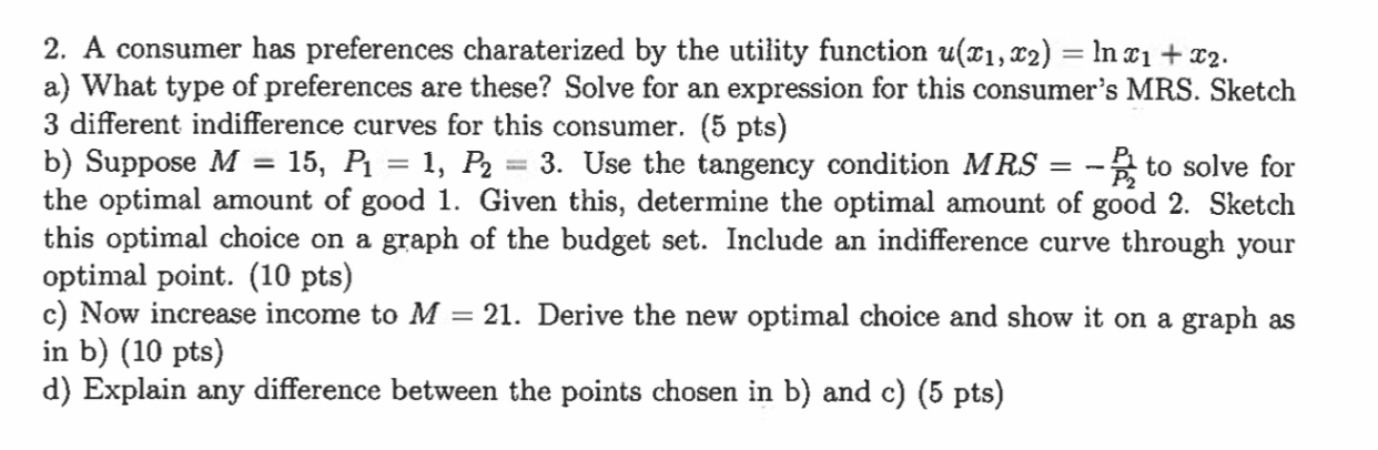 2. A consumer has preferences charaterized by the utility function u(x1, x2) = In 21 + x2. a) What type of preferences are th