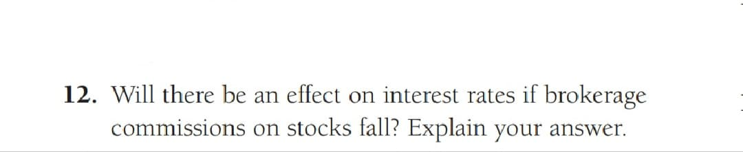 12. Will there be an effect on interest rates if brokerage commissions on stocks fall? Explain your answer.