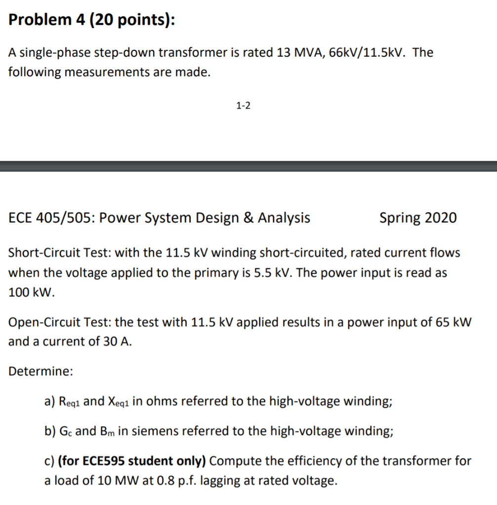 Problem 4 (20 points): A single-phase step-down transformer is rated 13 MVA, 66kV/11.5kV. The following measurements are made
