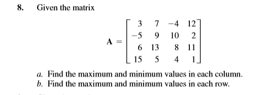 8. Given the matrix [37 -4 127 -5 9 10 2 6 13 8 11 15 5 4 a. Find the maximum and minimum values in each column. b. Find the