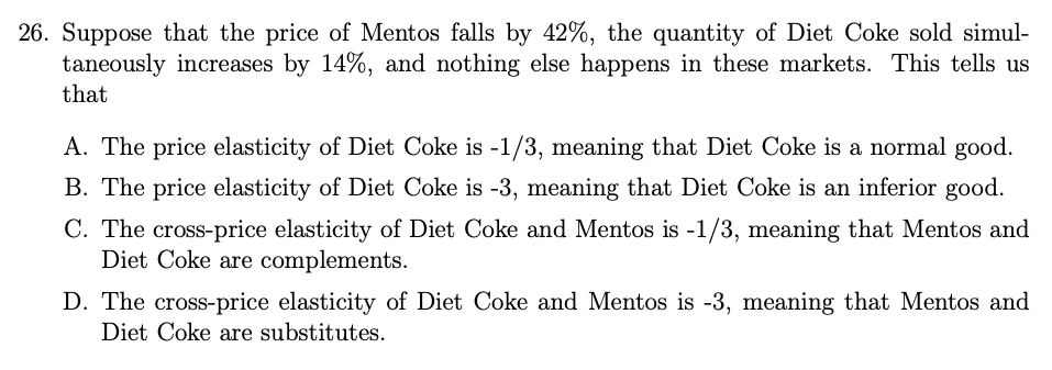 26. Suppose that the price of Mentos falls by 42%, the quantity of Diet Coke sold simul- taneously increases by 14%, and noth
