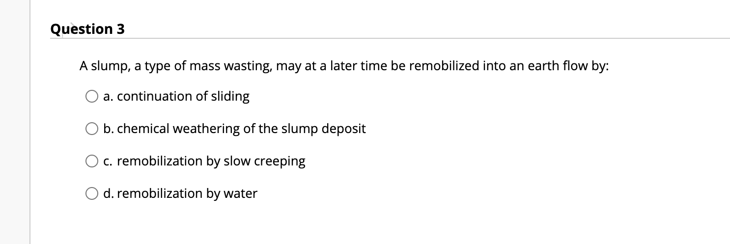 Question 3 A slump, a type of mass wasting, may at a later time be remobilized into an earth flow by: a. continuation of slid