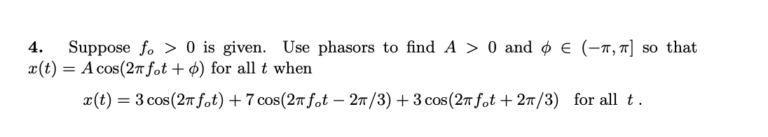 4. Suppose fo> 0 is given. Use phasors to find A > 0 and 0 € (-1, so that x(t) = A cos(27 fot+º) for all t when X(t) = 3 cos(