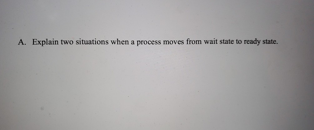 A. Explain two situations when a process moves from wait state to ready state.