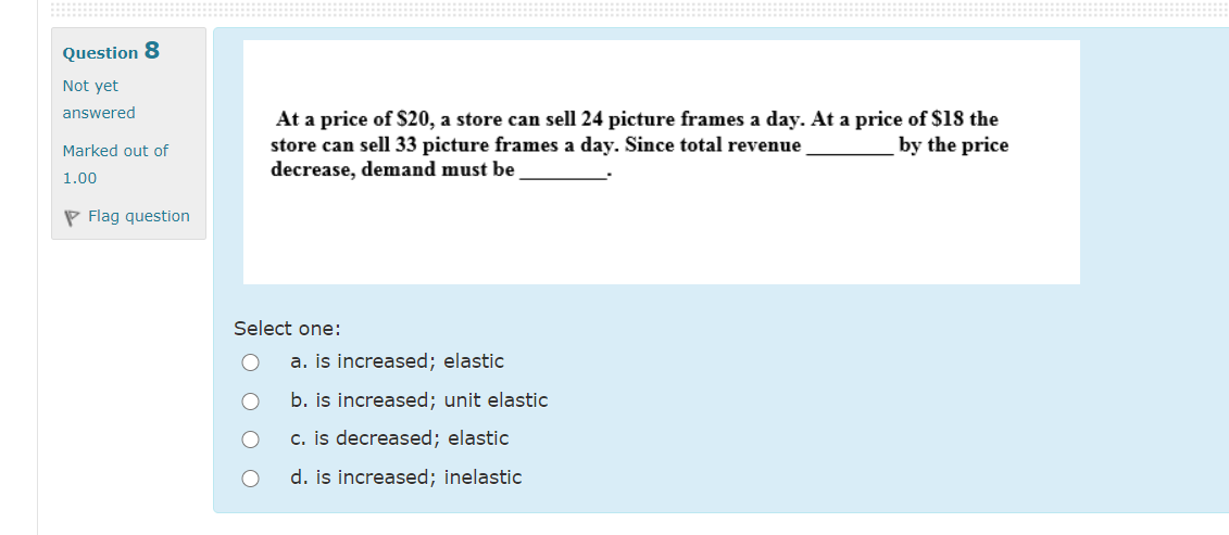 Question 8 Not yet answered Marked out of At a price of $20, a store can sell 24 picture frames a day. At a price of $18 the