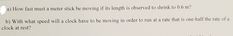 a) How fast must a meter stick be moving if its length is observed to shrink to 0.6 m? b) With what speed will a clock have t