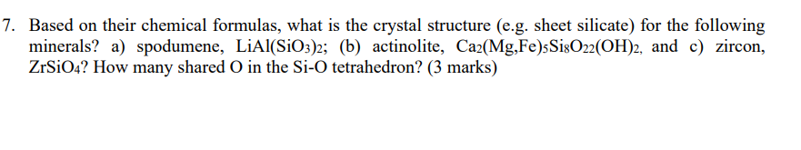 7. Based on their chemical formulas, what is the crystal structure (e.g. sheet silicate) for the following minerals? a) spodu