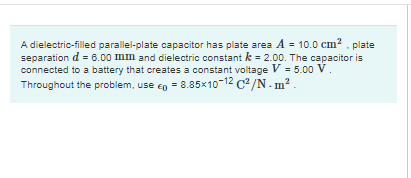 A dielectric-filled parallel-plate capacitor has plate area A = 10.0 cm . plate separation d = 8.00 mm and dielectric constan