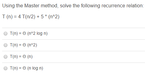 Using the Master method, solve the following recurrence relation: T (n) = 4 Tỉn/2) + 5* (n^2) T(n) = (n^2 log n) O T(n) = 0 (