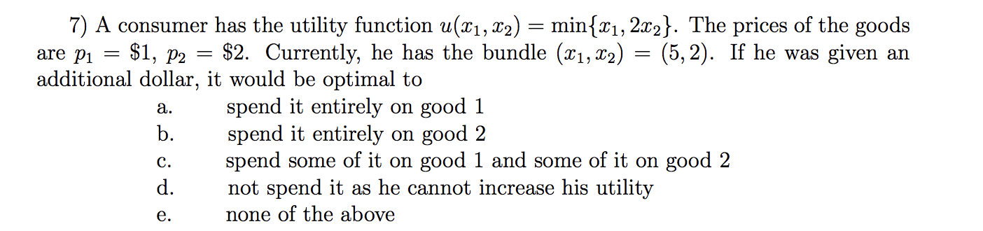 are pi $1, P2 a. 7) A consumer has the utility function u(x1, x2) = min{21, 2x2}. The prices of the goods $2. Currently, he h