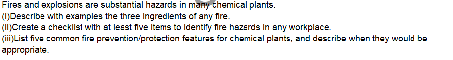 Fires and explosions are substantial hazards in many chemical plants. (i)Describe with examples the three ingredients of any