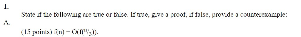 State if the following are true or false. If true, give a proof, if false, provide a counterexample: A. (15 points) f(n) = O(