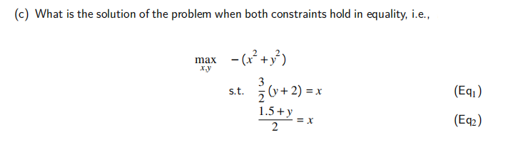 (c) What is the solution of the problem when both constraints hold in equality, i.e., x.y max -(x+y?) 3 z (y + 2) = x 1.5+y 2