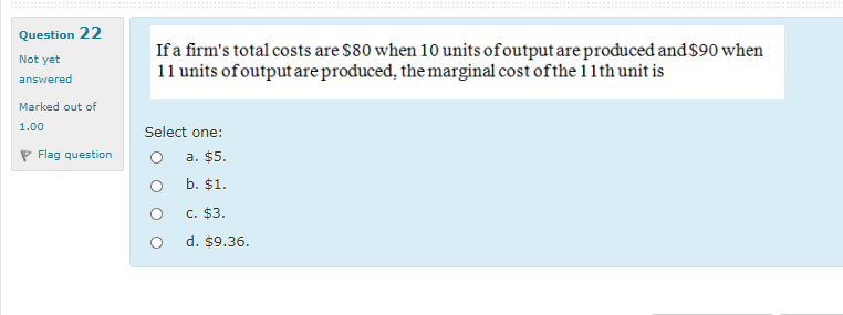 Question 22 Not yet answered If a firms total costs are $80 when 10 units of output are produced and $90 when 11 units ofout
