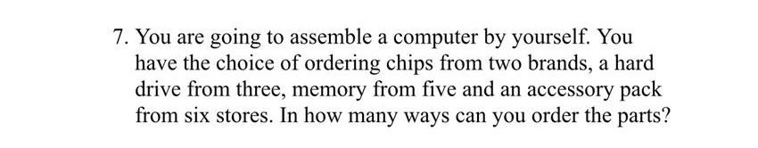 7. You are going to assemble a computer by yourself. You have the choice of ordering chips from two brands, a hard drive from