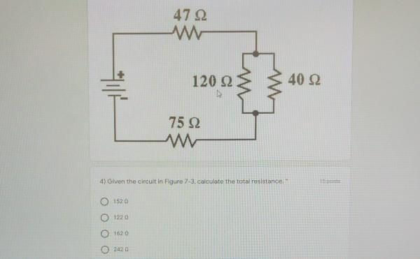 47 Ω 120 ΩΣ 40Ω 75 Ω ΛΜ 4) Given the circult in Figure 7-3, calculate the total resistance Ο 1520 Ο 1220 Ο 1620 Ο 242 Ω