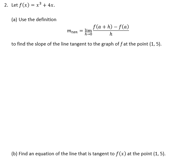 2. Let f(x) = x3 + 4x. (a) Use the definition f(a+h)-f(a) mtan = lim h0 h to find the slope of the line tangent to the graph