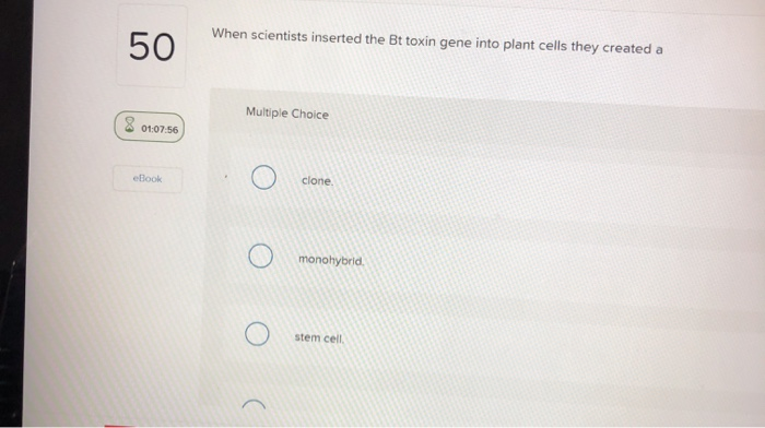 When scientists inserted the Bt toxin gene into plant cells they created a 50 Multiple Choice 01:07-56 clone. eBook monohybri