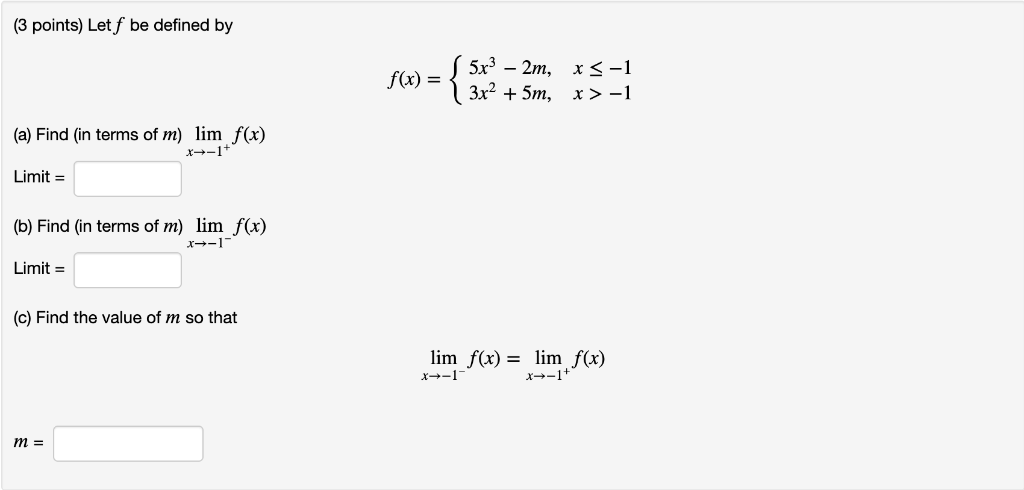 (3 points) Let f be defined by 5x3 2m 3x2 +5m x S-1 x > -1 f(x) = (a) Find (in terms of m) lim f(x) x-1 Limit (b) Find (in te
