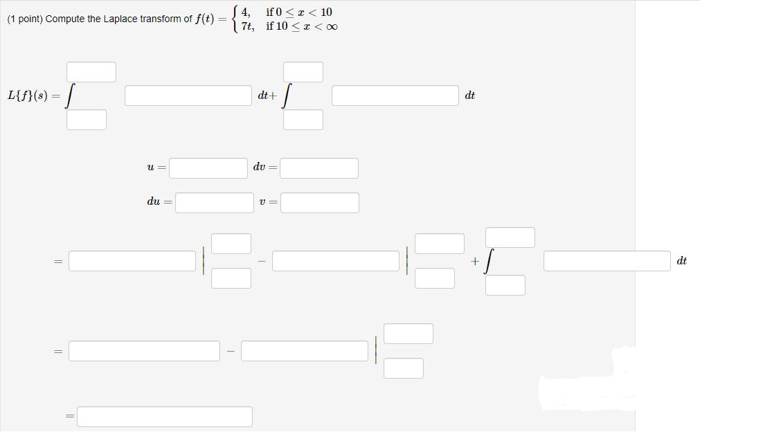 14, if 0 << < 10 (1 point) Compute the Laplace transform of f(t) = 17t, if 10 < x < 0 L{f}(s) = dt+ dt u= du = du = + dt