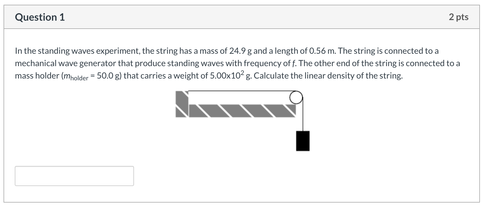 Question 1 2 pts In the standing waves experiment, the string has a mass of 24.9 g and a length of 0.56 m. The string is conn