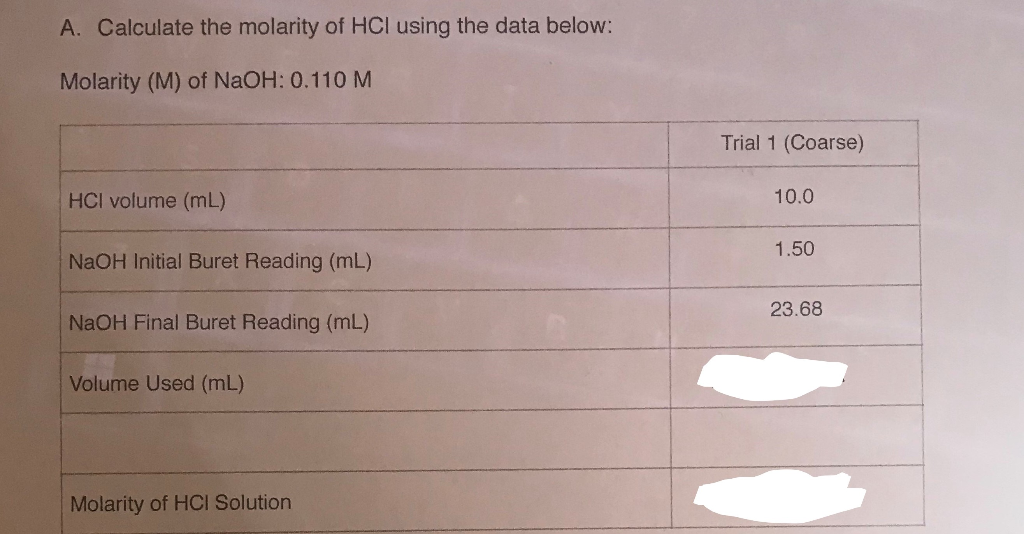 A. Calculate the molarity of HCl using the data below: Molarity (M) of NaOH: 0.110 M Trial 1 (Coarse) HCl volume (mL) 10.0 Na