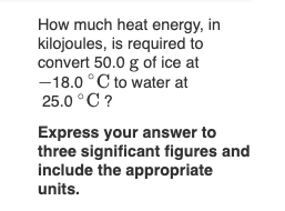 How much heat energy, in kilojoules, is required to convert 50.0 g of ice at -18.0°C to water at 25.0 ° C? Express your answe